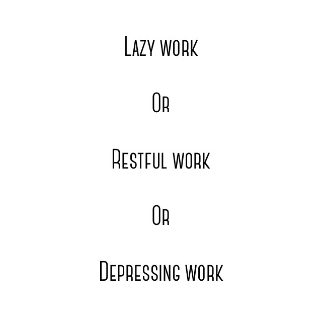 Lazy or restful or depressing work